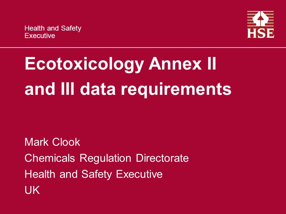 Health and Safety Executive Ecotoxicology Annex II and III data requirements Mark Clook Chemicals Regulation Directorate Health and Safety Executive UK