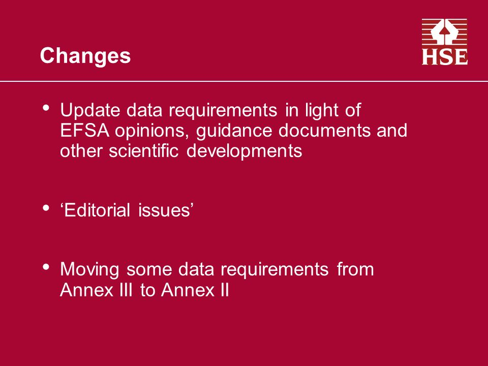 Changes Update data requirements in light of EFSA opinions, guidance documents and other scientific developments Editorial issues Moving some data requirements from Annex III to Annex II