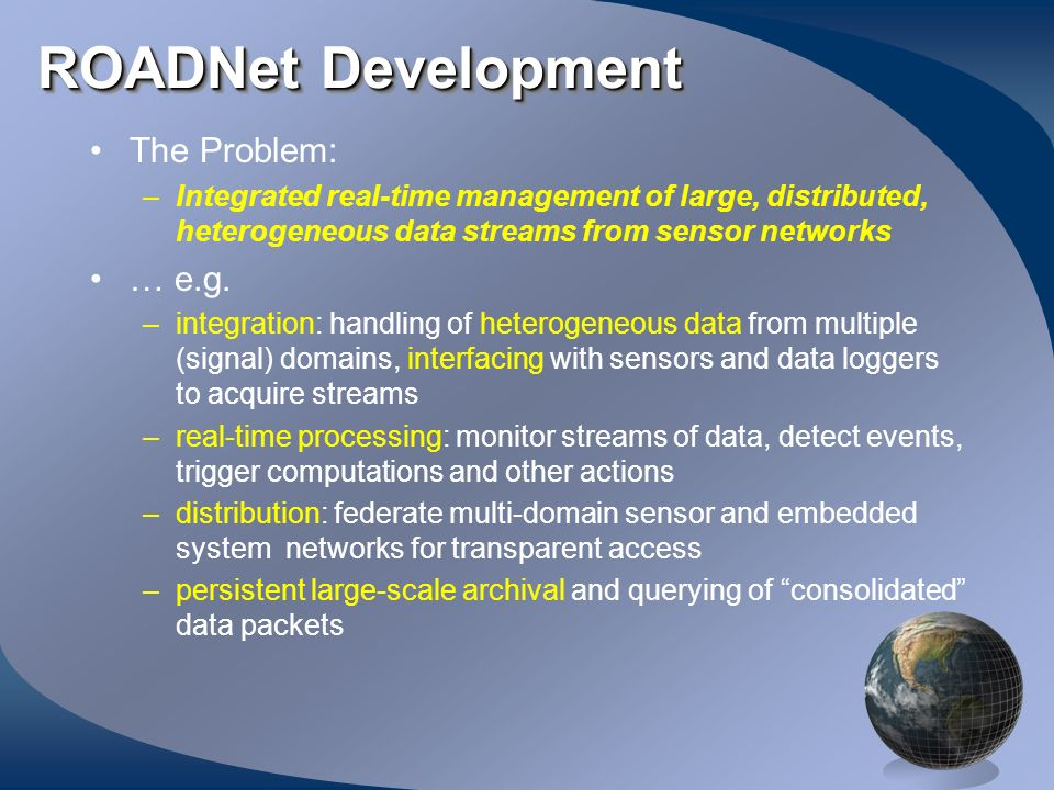 ROADNet Development The Problem: –Integrated real-time management of large, distributed, heterogeneous data streams from sensor networks … e.g. –integ