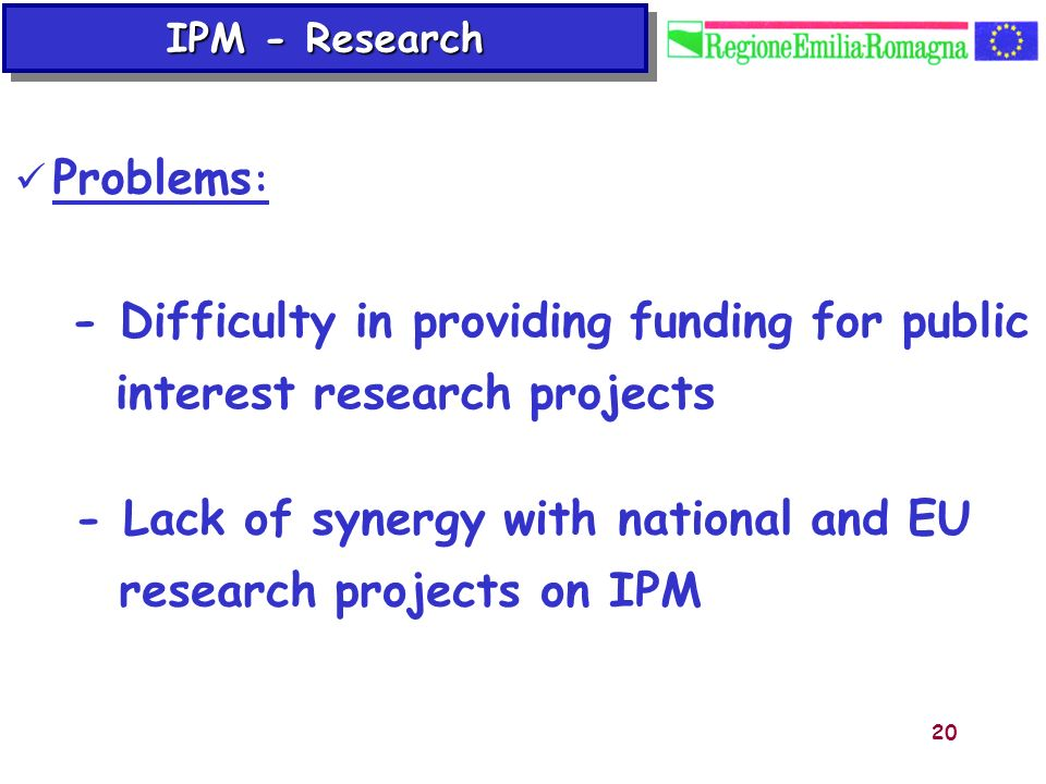 20 Problems : - Difficulty in providing funding for public interest research projects - Lack of synergy with national and EU research projects on IPM