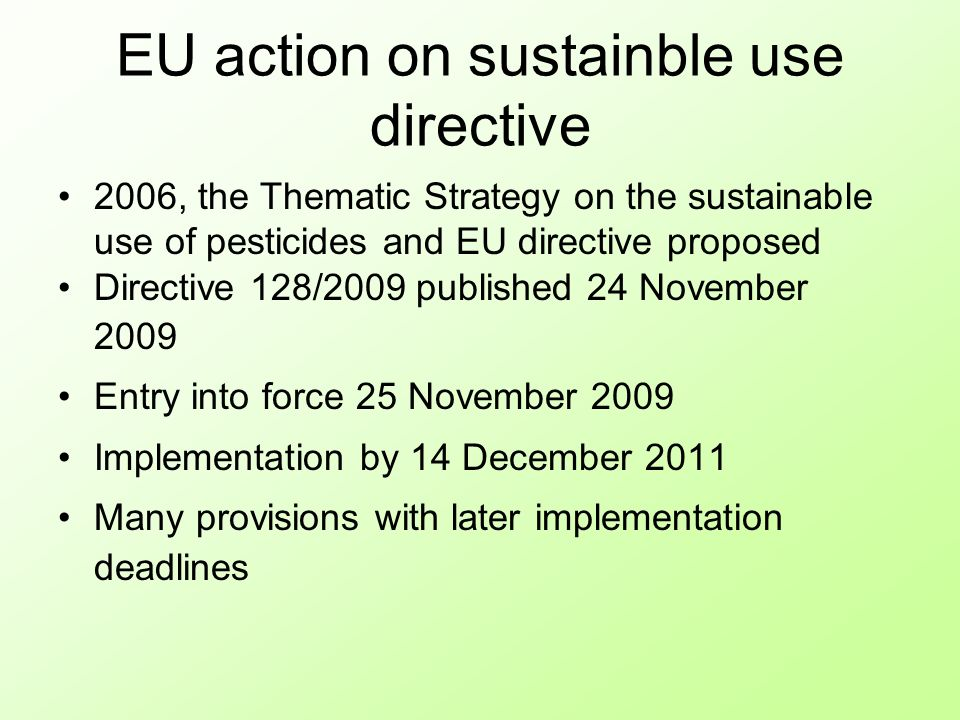 EU action on sustainble use directive 2006, the Thematic Strategy on the sustainable use of pesticides and EU directive proposed Directive 128/2009 published 24 November 2009 Entry into force 25 November 2009 Implementation by 14 December 2011 Many provisions with later implementation deadlines