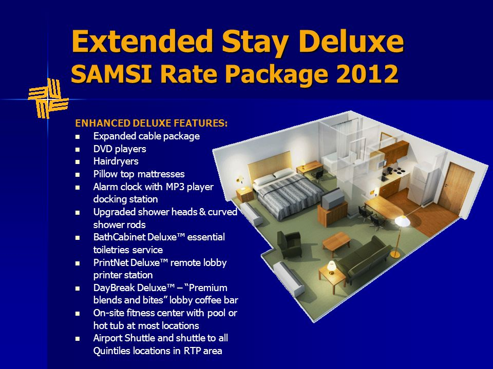Extended Stay Deluxe SAMSI Rate Package 2012 ENHANCED DELUXE FEATURES: Expanded cable package DVD players Hairdryers Pillow top mattresses Alarm clock with MP3 player docking station Upgraded shower heads & curved shower rods BathCabinet Deluxe essential toiletries service PrintNet Deluxe remote lobby printer station DayBreak Deluxe – Premium blends and bites lobby coffee bar On-site fitness center with pool or hot tub at most locations Airport Shuttle and shuttle to all Quintiles locations in RTP area