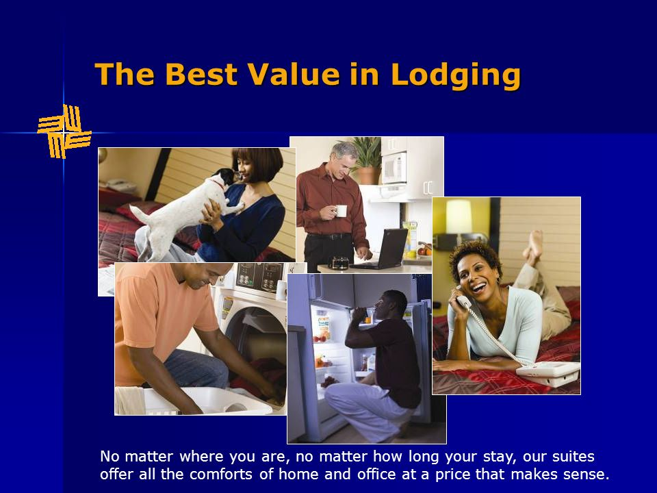 The Best Value in Lodging No matter where you are, no matter how long your stay, our suites offer all the comforts of home and office at a price that makes sense.