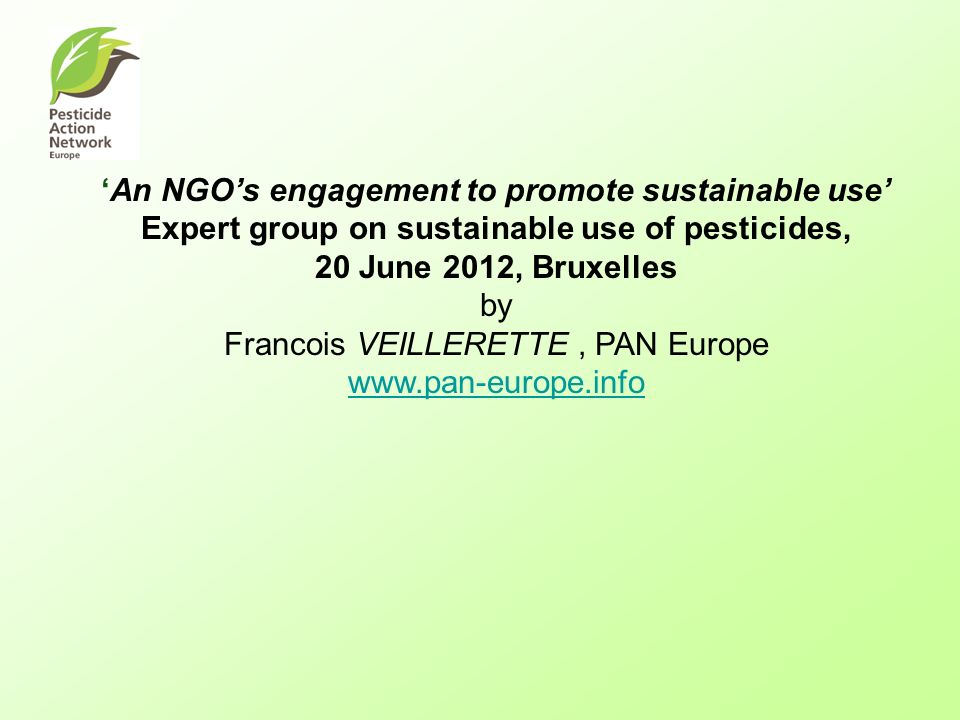 An NGOs engagement to promote sustainable use Expert group on sustainable use of pesticides, 20 June 2012, Bruxelles by Francois VEILLERETTE, PAN Euro