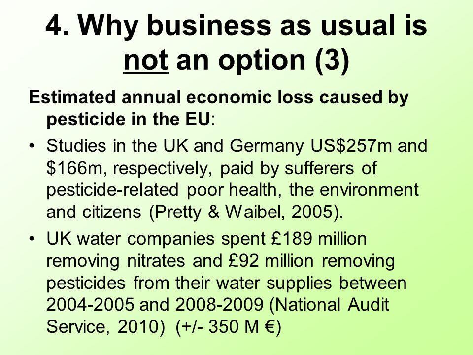 4. Why business as usual is not an option (3) Estimated annual economic loss caused by pesticide in the EU: Studies in the UK and Germany US$257m and