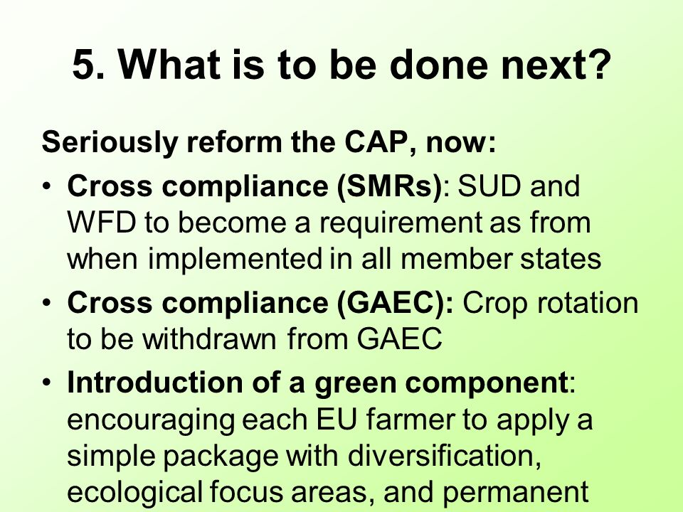 5. What is to be done next? Seriously reform the CAP, now: Cross compliance (SMRs): SUD and WFD to become a requirement as from when implemented in al
