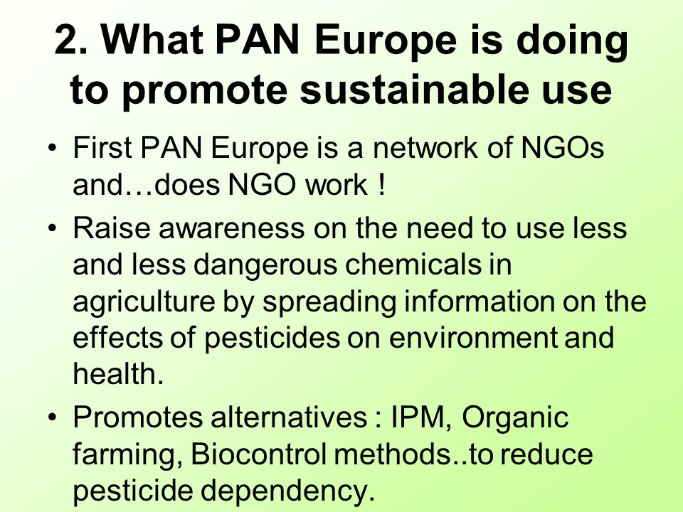 2. What PAN Europe is doing to promote sustainable use First PAN Europe is a network of NGOs and…does NGO work ! Raise awareness on the need to use le