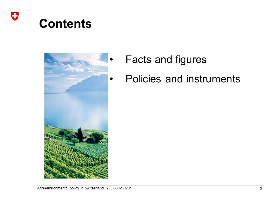 3 Agri-environmental policy in Switzerland / 2007-08-17/201 Contents Facts and figures Policies and instruments