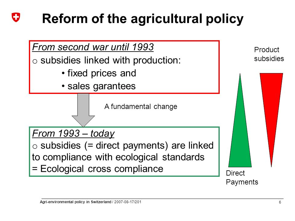 6 Agri-environmental policy in Switzerland / 2007-08-17/201 Reform of the agricultural policy From second war until 1993 o subsidies linked with production: fixed prices and sales garantees From 1993 – today o subsidies (= direct payments) are linked to compliance with ecological standards = Ecological cross compliance A fundamental change Product subsidies Direct Payments