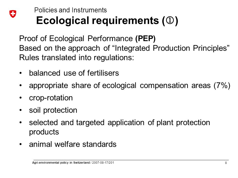 8 Agri-environmental policy in Switzerland / 2007-08-17/201 balanced use of fertilisers appropriate share of ecological compensation areas (7%) crop-rotation soil protection selected and targeted application of plant protection products animal welfare standards Policies and Instruments Ecological requirements ( ) Proof of Ecological Performance (PEP) Based on the approach of Integrated Production Principles Rules translated into regulations:
