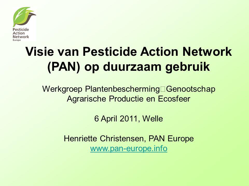 Visie van Pesticide Action Network (PAN) op duurzaam gebruik Werkgroep Plantenbescherming Genootschap Agrarische Productie en Ecosfeer 6 April 2011, Welle Henriette Christensen, PAN Europe www.pan-europe.info