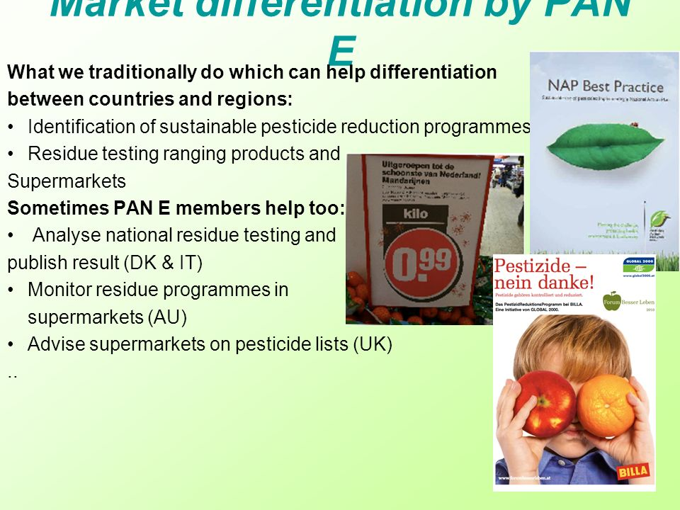 Market differentiation by PAN E What we traditionally do which can help differentiation between countries and regions: Identification of sustainable pesticide reduction programmes (DK & SW); Residue testing ranging products and Supermarkets Sometimes PAN E members help too: Analyse national residue testing and publish result (DK & IT) Monitor residue programmes in supermarkets (AU) Advise supermarkets on pesticide lists (UK)..