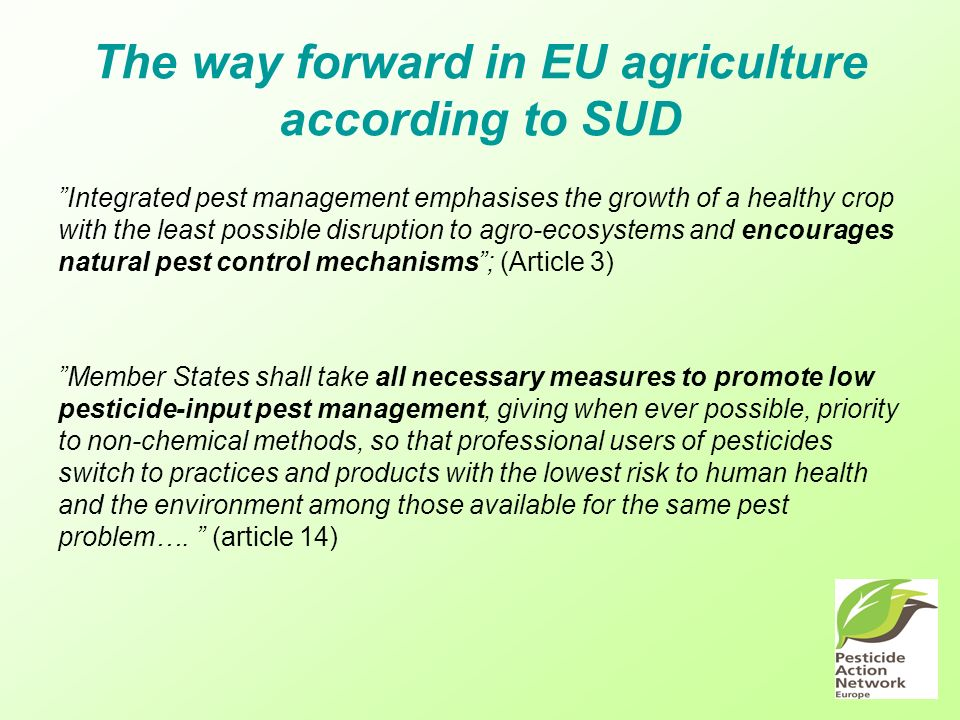 The way forward in EU agriculture according to SUD Integrated pest management emphasises the growth of a healthy crop with the least possible disruption to agro-ecosystems and encourages natural pest control mechanisms; (Article 3) Member States shall take all necessary measures to promote low pesticide-input pest management, giving when ever possible, priority to non-chemical methods, so that professional users of pesticides switch to practices and products with the lowest risk to human health and the environment among those available for the same pest problem….