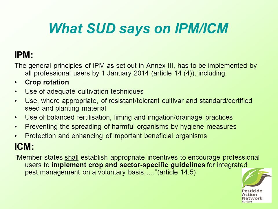 What SUD says on IPM/ICM IPM: The general principles of IPM as set out in Annex III, has to be implemented by all professional users by 1 January 2014 (article 14 (4)), including: Crop rotation Use of adequate cultivation techniques Use, where appropriate, of resistant/tolerant cultivar and standard/certified seed and planting material Use of balanced fertilisation, liming and irrigation/drainage practices Preventing the spreading of harmful organisms by hygiene measures Protection and enhancing of important beneficial organisms ICM: Member states shall establish appropriate incentives to encourage professional users to implement crop and sector-specific guidelines for integrated pest management on a voluntary basis…..(article 14.5)
