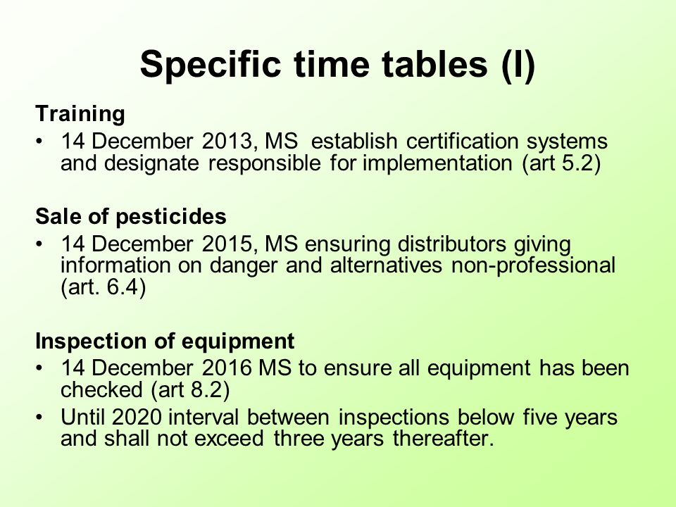 Specific time tables (I) Training 14 December 2013, MS establish certification systems and designate responsible for implementation (art 5.2) Sale of pesticides 14 December 2015, MS ensuring distributors giving information on danger and alternatives non-professional (art.