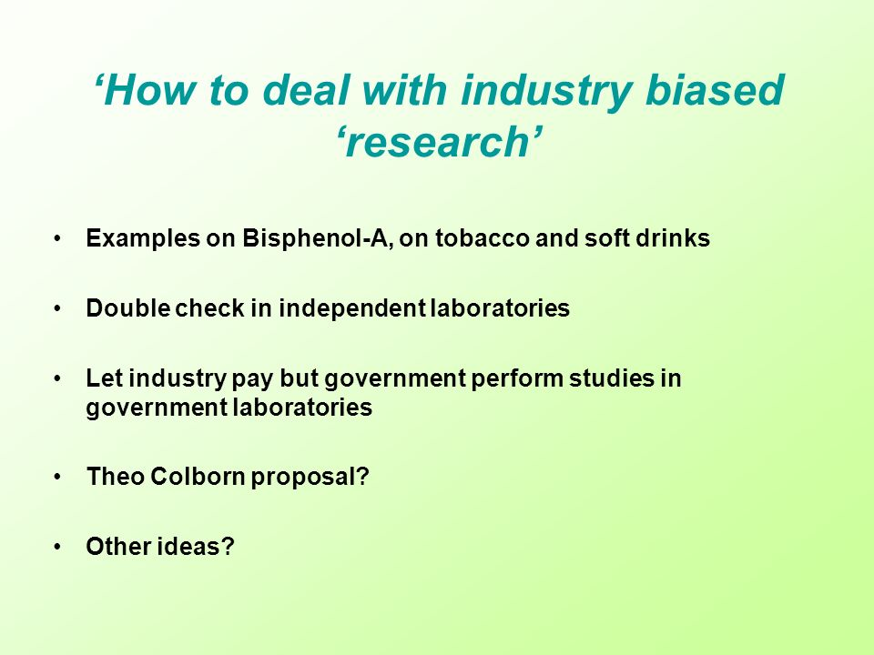 How to deal with industry biased research Examples on Bisphenol-A, on tobacco and soft drinks Double check in independent laboratories Let industry pa