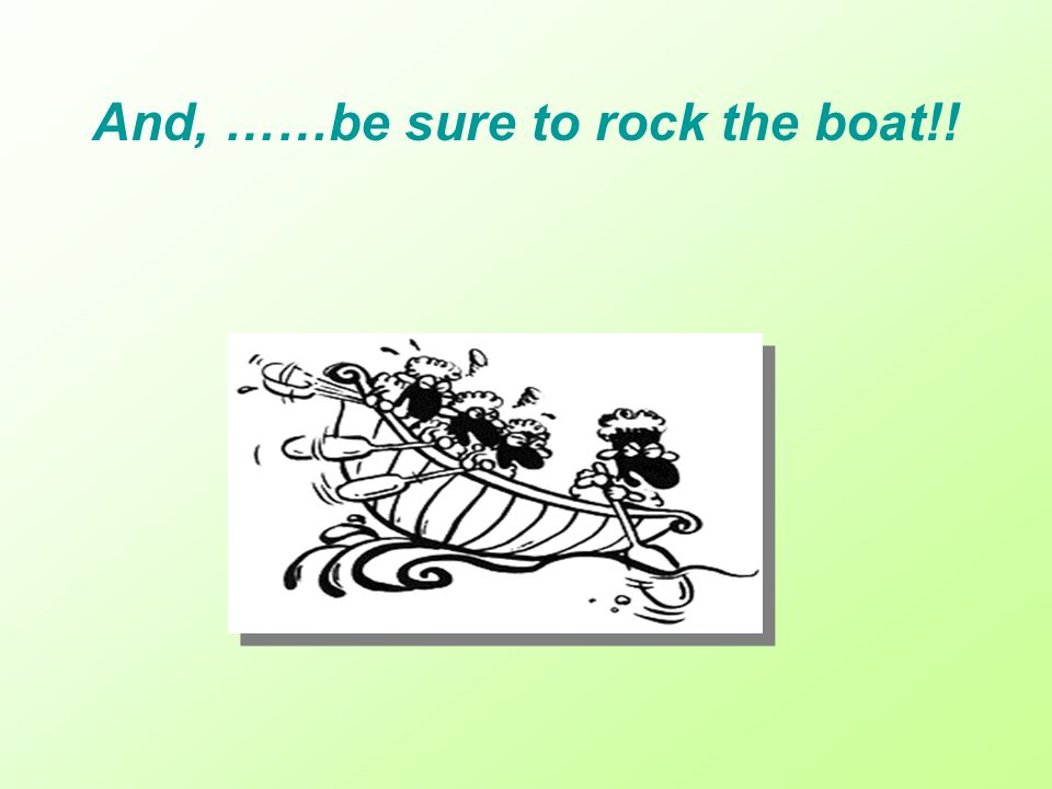 And, ……be sure to rock the boat!!