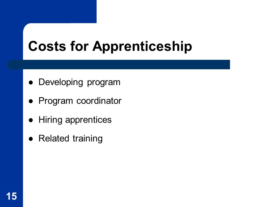 15 Costs for Apprenticeship Developing program Program coordinator Hiring apprentices Related training