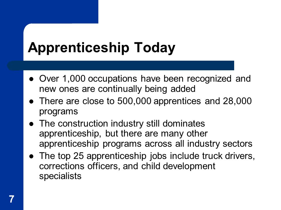 7 Apprenticeship Today Over 1,000 occupations have been recognized and new ones are continually being added There are close to 500,000 apprentices and