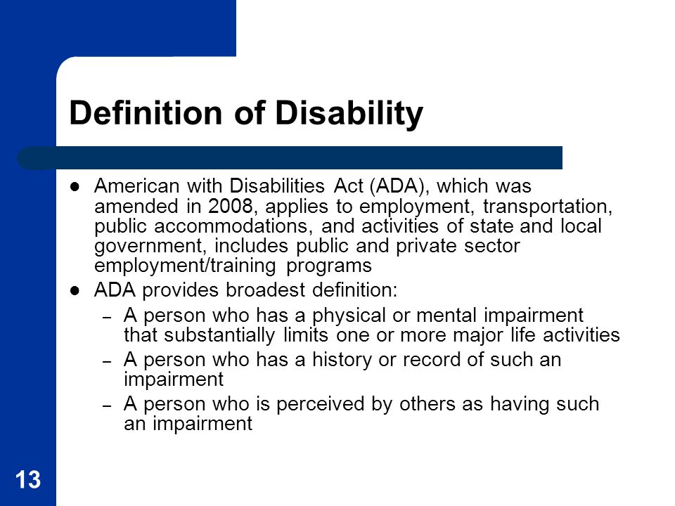 13 Definition of Disability American with Disabilities Act (ADA), which was amended in 2008, applies to employment, transportation, public accommodations, and activities of state and local government, includes public and private sector employment/training programs ADA provides broadest definition: – A person who has a physical or mental impairment that substantially limits one or more major life activities – A person who has a history or record of such an impairment – A person who is perceived by others as having such an impairment