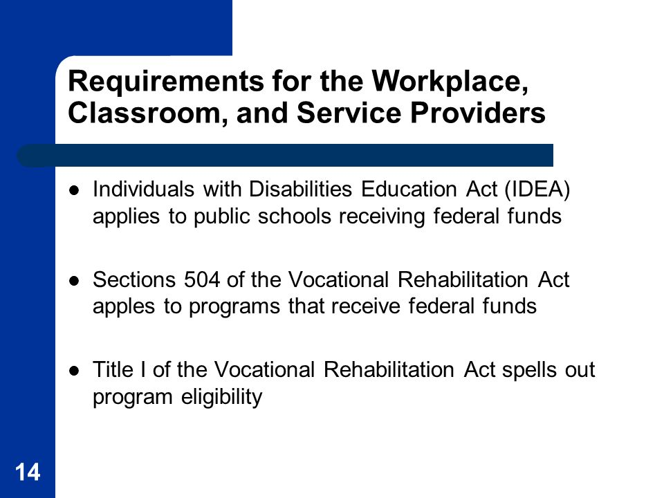 14 Requirements for the Workplace, Classroom, and Service Providers Individuals with Disabilities Education Act (IDEA) applies to public schools receiving federal funds Sections 504 of the Vocational Rehabilitation Act apples to programs that receive federal funds Title I of the Vocational Rehabilitation Act spells out program eligibility