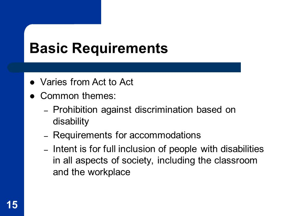 15 Basic Requirements Varies from Act to Act Common themes: – Prohibition against discrimination based on disability – Requirements for accommodations – Intent is for full inclusion of people with disabilities in all aspects of society, including the classroom and the workplace