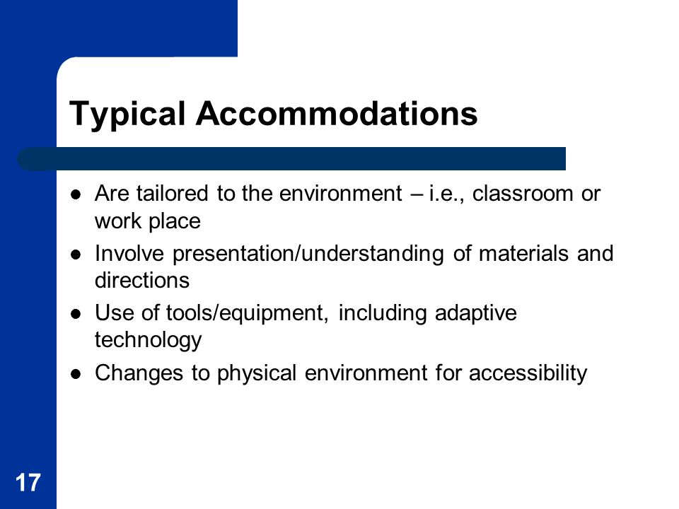 17 Typical Accommodations Are tailored to the environment – i.e., classroom or work place Involve presentation/understanding of materials and directions Use of tools/equipment, including adaptive technology Changes to physical environment for accessibility