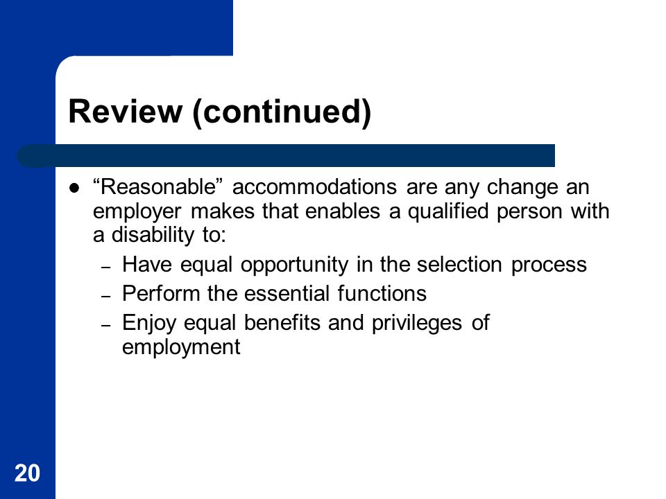 20 Review (continued) Reasonable accommodations are any change an employer makes that enables a qualified person with a disability to: – Have equal opportunity in the selection process – Perform the essential functions – Enjoy equal benefits and privileges of employment