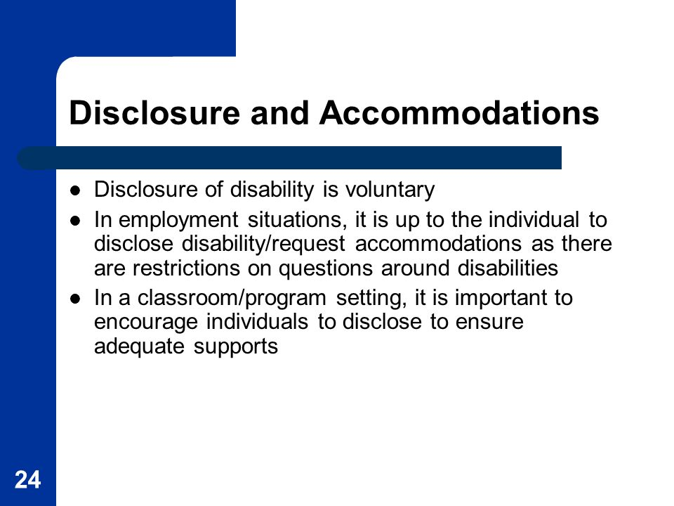 24 Disclosure and Accommodations Disclosure of disability is voluntary In employment situations, it is up to the individual to disclose disability/req