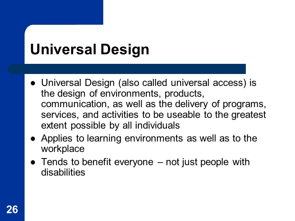 26 Universal Design Universal Design (also called universal access) is the design of environments, products, communication, as well as the delivery of programs, services, and activities to be useable to the greatest extent possible by all individuals Applies to learning environments as well as to the workplace Tends to benefit everyone – not just people with disabilities
