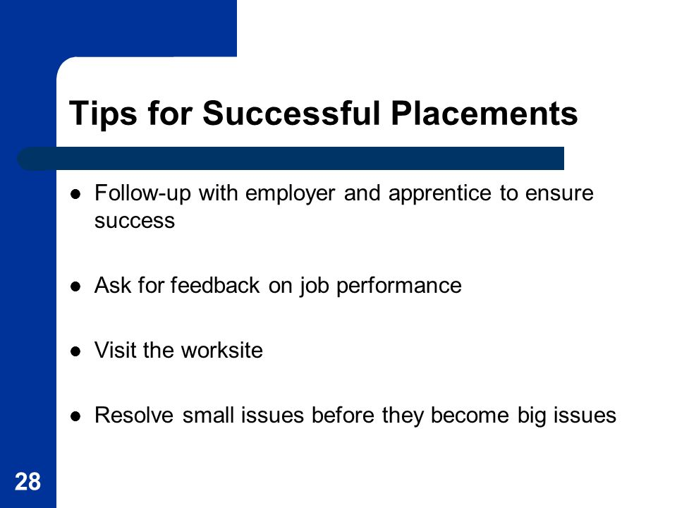 28 Tips for Successful Placements Follow-up with employer and apprentice to ensure success Ask for feedback on job performance Visit the worksite Resolve small issues before they become big issues