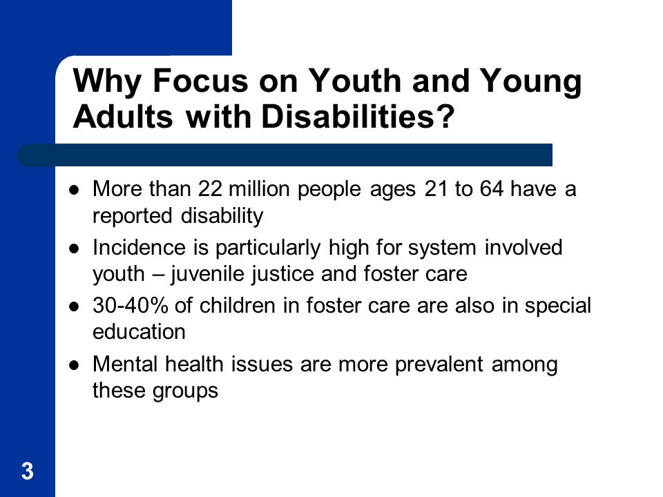 3 Why Focus on Youth and Young Adults with Disabilities? More than 22 million people ages 21 to 64 have a reported disability Incidence is particularl