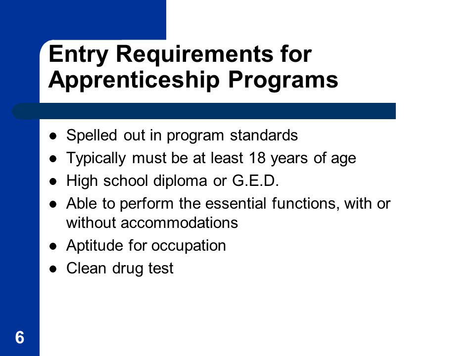 6 Entry Requirements for Apprenticeship Programs Spelled out in program standards Typically must be at least 18 years of age High school diploma or G.E.D.