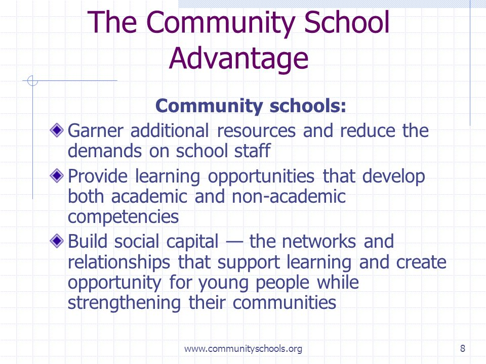 www.communityschools.org8 The Community School Advantage Community schools: Garner additional resources and reduce the demands on school staff Provide learning opportunities that develop both academic and non-academic competencies Build social capital the networks and relationships that support learning and create opportunity for young people while strengthening their communities