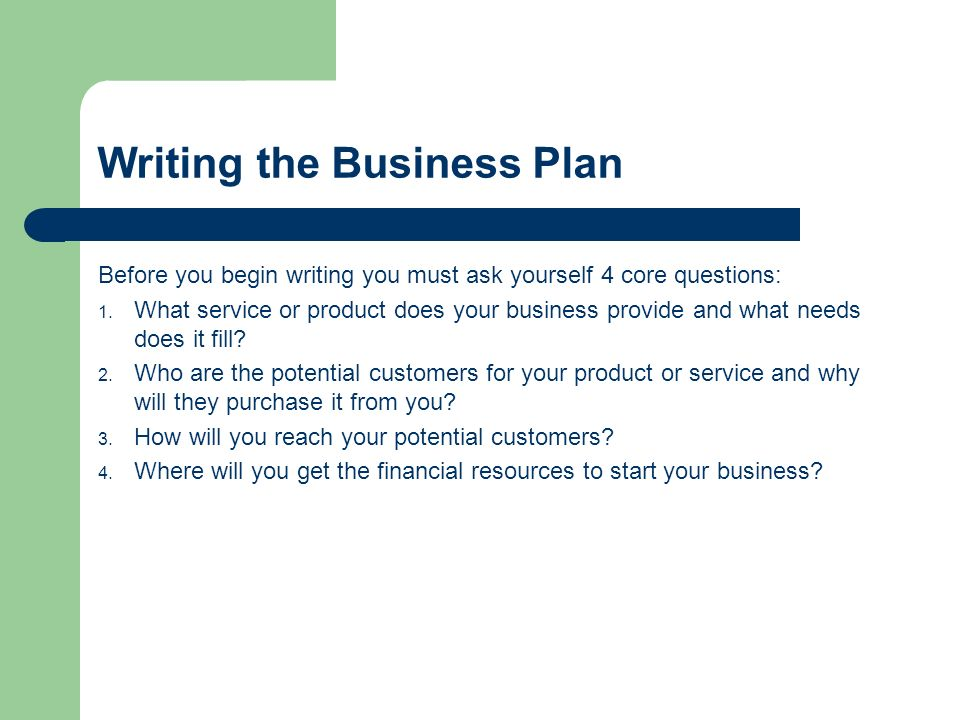 Writing the Business Plan Before you begin writing you must ask yourself 4 core questions: 1.