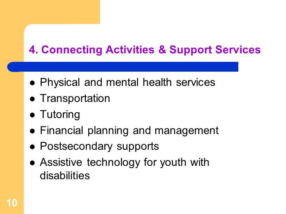 10 4. Connecting Activities & Support Services Physical and mental health services Transportation Tutoring Financial planning and management Postsecon