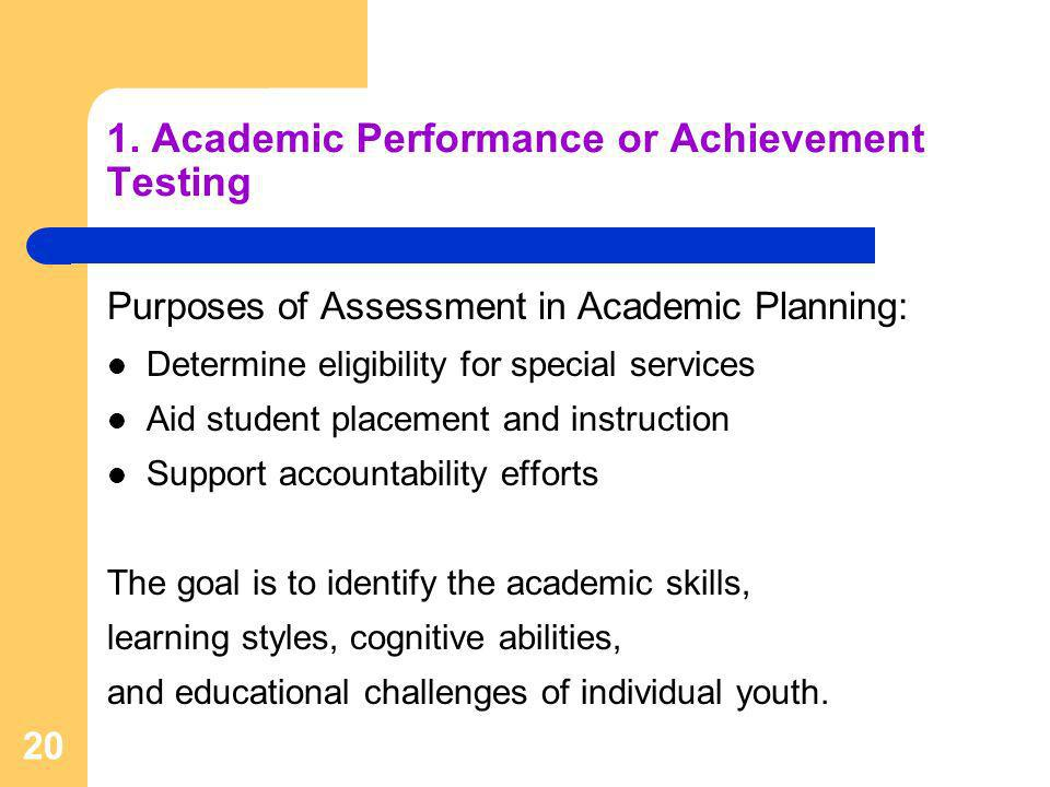 20 1. Academic Performance or Achievement Testing Purposes of Assessment in Academic Planning: Determine eligibility for special services Aid student