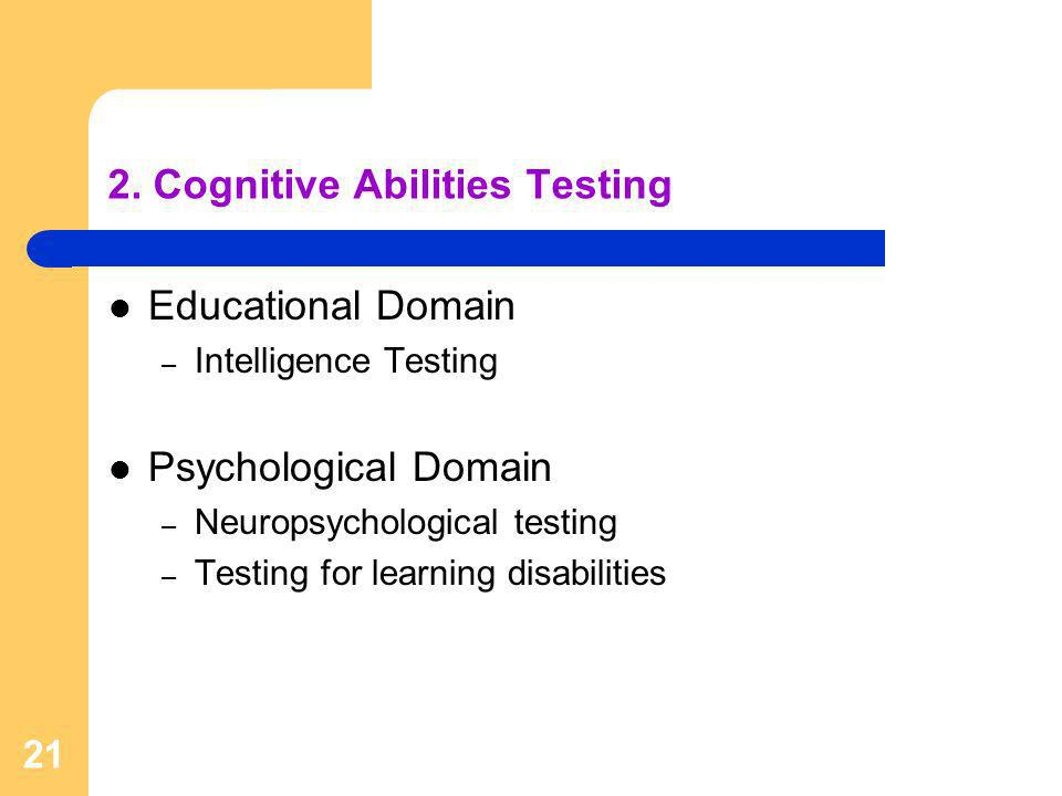 21 2. Cognitive Abilities Testing Educational Domain – Intelligence Testing Psychological Domain – Neuropsychological testing – Testing for learning d
