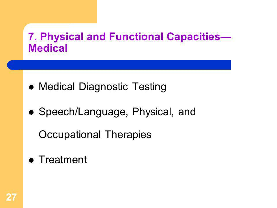 27 7. Physical and Functional Capacities Medical Medical Diagnostic Testing Speech/Language, Physical, and Occupational Therapies Treatment