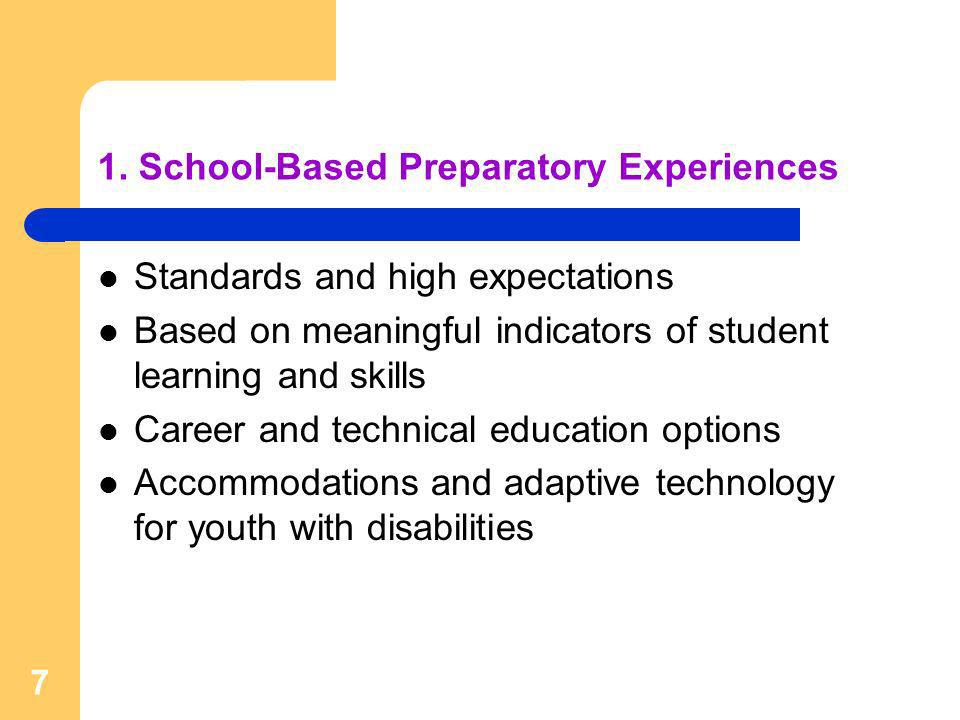 7 1. School-Based Preparatory Experiences Standards and high expectations Based on meaningful indicators of student learning and skills Career and tec