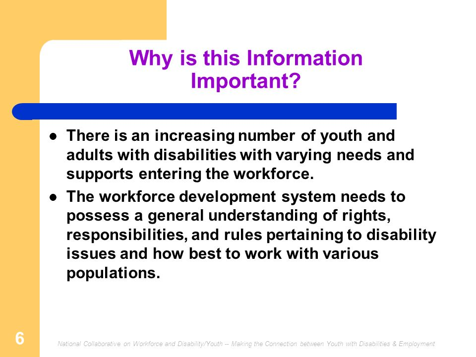 National Collaborative on Workforce and Disability/Youth -- Making the Connection between Youth with Disabilities & Employment 6 Why is this Informati