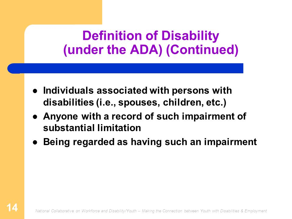 National Collaborative on Workforce and Disability/Youth -- Making the Connection between Youth with Disabilities & Employment 14 Definition of Disability (under the ADA) (Continued) Individuals associated with persons with disabilities (i.e., spouses, children, etc.) Anyone with a record of such impairment of substantial limitation Being regarded as having such an impairment