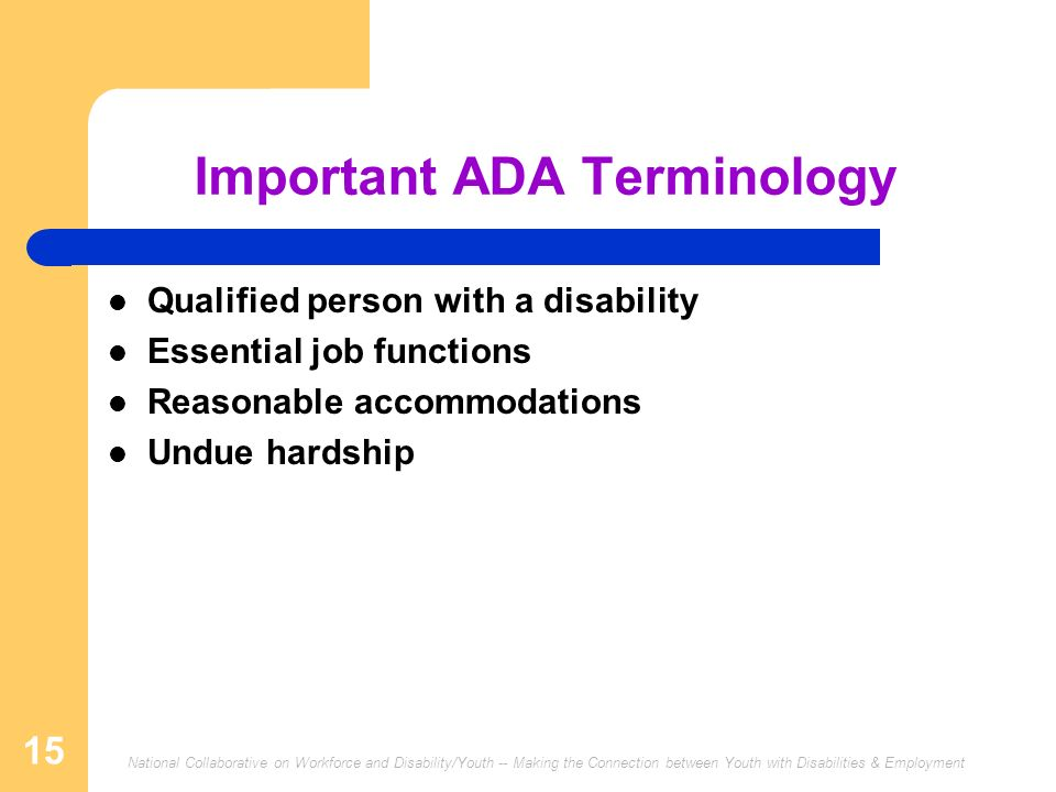 National Collaborative on Workforce and Disability/Youth -- Making the Connection between Youth with Disabilities & Employment 15 Important ADA Terminology Qualified person with a disability Essential job functions Reasonable accommodations Undue hardship