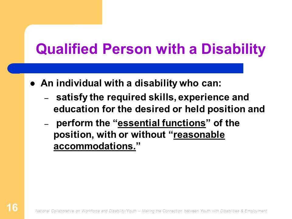 National Collaborative on Workforce and Disability/Youth -- Making the Connection between Youth with Disabilities & Employment 16 Qualified Person with a Disability An individual with a disability who can: – satisfy the required skills, experience and education for the desired or held position and – perform the essential functions of the position, with or without reasonable accommodations.