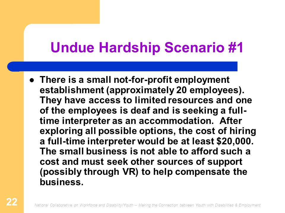 National Collaborative on Workforce and Disability/Youth -- Making the Connection between Youth with Disabilities & Employment 22 Undue Hardship Scenario #1 There is a small not-for-profit employment establishment (approximately 20 employees).