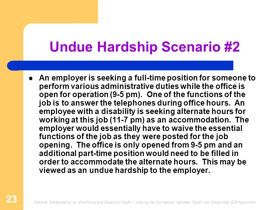 National Collaborative on Workforce and Disability/Youth -- Making the Connection between Youth with Disabilities & Employment 23 Undue Hardship Scenario #2 An employer is seeking a full-time position for someone to perform various administrative duties while the office is open for operation (9-5 pm).