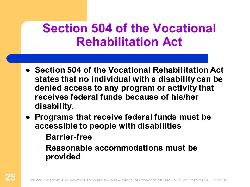 National Collaborative on Workforce and Disability/Youth -- Making the Connection between Youth with Disabilities & Employment 25 Section 504 of the Vocational Rehabilitation Act Section 504 of the Vocational Rehabilitation Act states that no individual with a disability can be denied access to any program or activity that receives federal funds because of his/her disability.