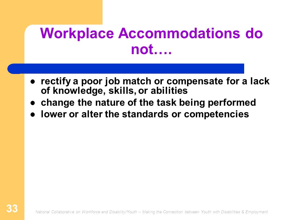 National Collaborative on Workforce and Disability/Youth -- Making the Connection between Youth with Disabilities & Employment 33 Workplace Accommodations do not….