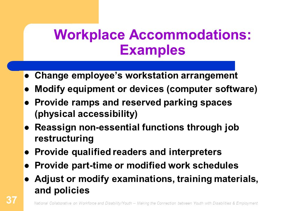 National Collaborative on Workforce and Disability/Youth -- Making the Connection between Youth with Disabilities & Employment 37 Workplace Accommodations: Examples Change employees workstation arrangement Modify equipment or devices (computer software) Provide ramps and reserved parking spaces (physical accessibility) Reassign non-essential functions through job restructuring Provide qualified readers and interpreters Provide part-time or modified work schedules Adjust or modify examinations, training materials, and policies