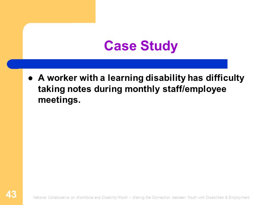 National Collaborative on Workforce and Disability/Youth -- Making the Connection between Youth with Disabilities & Employment 43 Case Study A worker with a learning disability has difficulty taking notes during monthly staff/employee meetings.